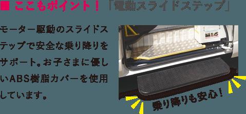 ■ ここもポイント!「電動スライドステップ」モーター駆動のスライドステップで安全な乗り降りをサポート。お子さまに優しいABS樹脂カバーを使用しています。